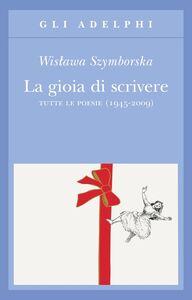 Libro La gioia di scrivere. Tutte le poesie (1945-2009). Testo polacco a fronte Wislawa Szymborska