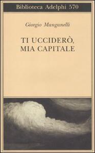 Ti ucciderò, mia capitale - Giorgio Manganelli - copertina