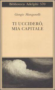 Foto Cover di Ti ucciderò, mia capitale, Libro di Giorgio Manganelli, edito da Adelphi