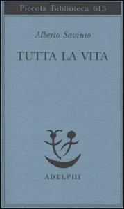 Libro Tutta la vita Alberto Savinio