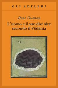 Foto Cover di L' uomo e il suo divenire secondo il Vêdânta, Libro di René Guénon, edito da Adelphi