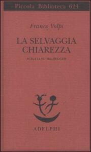La selvaggia chiarezza. Scritti su Heidegger - Franco Volpi - copertina