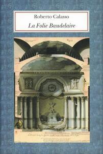 La Folie Baudelaire. Ediz. italiana - Roberto Calasso - copertina