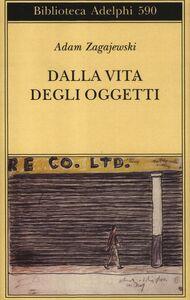 Foto Cover di Dalla vita degli oggetti. Poesie 1983-2005, Libro di Adam Zagajewski, edito da Adelphi