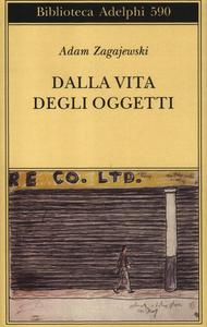 Libro Dalla vita degli oggetti. Poesie 1983-2005 Adam Zagajewski