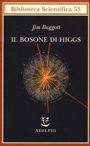 Libro Il bosone di Higgs. L'invenzione e la scoperta della «particella di Dio» Jim Baggott