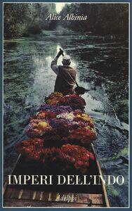 Foto Cover di Imperi dell'Indo. La storia di un fiume, Libro di Alice Albinia, edito da Adelphi
