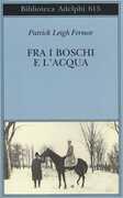 Libro Fra i boschi e l'acqua Patrick Leigh Fermor