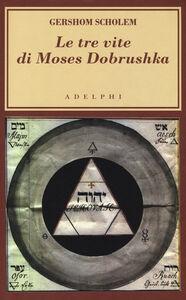 Foto Cover di Le tre vite di Moses Dobrushka, Libro di Gershom Scholem, edito da Adelphi