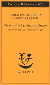 «Se mi vede Cecchi, sono fritto». Corrispondenza e scritti 1962-1973 - Carlo Emilio Gadda,Goffredo Parise - copertina