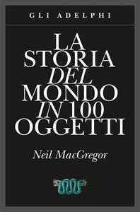 La storia del mondo in 100 oggetti. Ediz. illustrata - Neil MacGregor - copertina