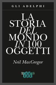 Libro La storia del mondo in 100 oggetti. Ediz. illustrata Neil MacGregor 0
