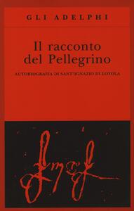 Il racconto del pellegrino. Autobiografia di sant'Ignazio di Loyola - Ignazio di Loyola (sant') - copertina