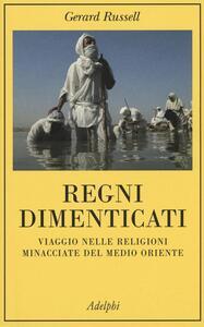 Regni dimenticati. Viaggio nelle religioni minacciate del Medio Oriente - Gerard Russell - copertina