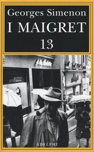 I Maigret: Maigret perde le staffe-Maigret e il fantasma-Maigret si difende-La pazienza di Maigret-Maigret e il caso Nahour. Vol. 13 - Georges Simenon - copertina