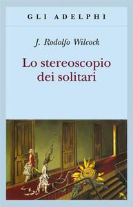 Lo stereoscopio dei solitari - J. Rodolfo Wilcock - copertina