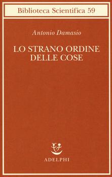 Lo strano ordine delle cose. La vita, i sentimenti e la creazione della cultura - Antonio R. Damasio - copertina