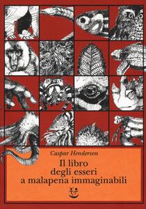 Il libro degli esseri a malapena immaginabili - Caspar Henderson - copertina