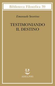 Testimoniando il destino - Emanuele Severino - copertina
