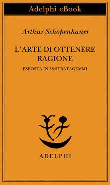 L' arte di ottenere ragione esposta in 38 stratagemmi - F. Volpi,Arthur Schopenhauer,N. Curcio - ebook