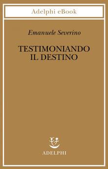 Testimoniando il destino - Emanuele Severino - ebook