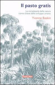 Il pasto gratis. La complessità della natura come chiave dello sviluppo umano - Yvonne Baskin - copertina