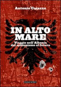 Libro In alto mare. Viaggio nell'Albania. Dal comunismo al futuro Antonio Caiazza