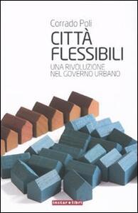 Città flessibili. Una rivoluzione nel governo urbano - Corrado Poli - copertina