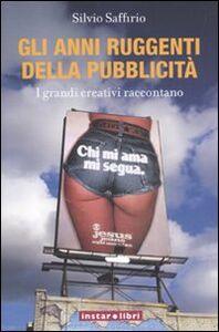 Libro Gli anni ruggenti della pubblicità. I grandi creativi raccontano Silvio Saffirio