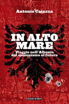 In alto mare. Viaggio nell'Albania. Dal comunismo al futuro - Antonio Caiazza - ebook