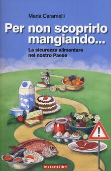 Per non scoprirlo mangiando... La sicurezza alimentare nel nostro Paese - Maria Caramelli - copertina