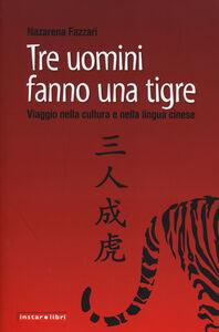 Foto Cover di Tre uomini fanno una tigre. Viaggio nella cultura e nella lingua cinese, Libro di Nazarena Fazzari, edito da Instar Libri