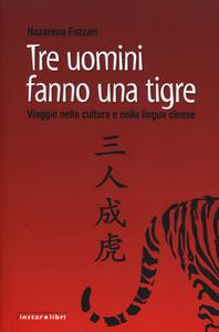 Libro Tre uomini fanno una tigre. Viaggio nella cultura e nella lingua cinese Nazarena Fazzari