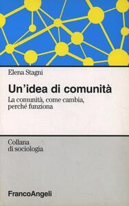 Un' idea di comunità. La comunità, come cambia, perché funziona - Elena Stagni - copertina