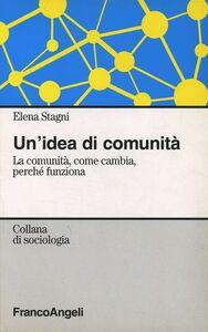 Libro Un' idea di comunità. La comunità, come cambia, perché funziona Elena Stagni