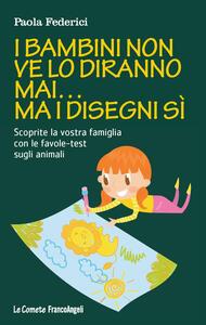 I bambini non ve lo diranno mai... ma i disegni sì. Scoprite la vostra famiglia con le favole-test sugli animali - Paola Federici - copertina