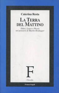 La terra del mattino. Ethos, logos e physis nel pensiero di Martin Heidegger - Caterina Resta - copertina