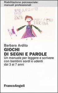 Libro Giochi di segni e parole. Un manuale per leggere e scrivere con bambini sordi e udenti dai 3 ai 7 anni Barbara Ardito