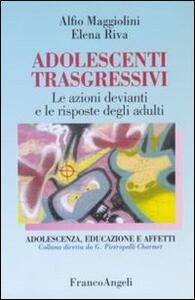 Adolescenti trasgressivi. Le azioni devianti e le risposte degli adulti - Alfio Maggiolini,Elena Riva - copertina