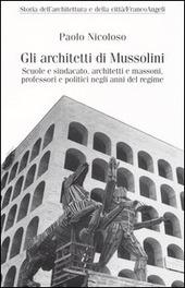 Gli architetti di Mussolini. Scuole e sindacato, architetti e massoni, professori politici negli anni del regime