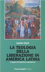 La teologia della liberazione in America latina. L'opera di Gustavo Gutiérrez - Lucia Ceci - copertina