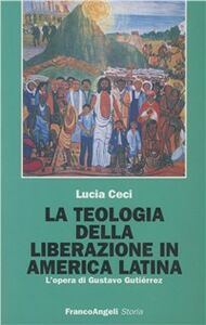 Libro La teologia della liberazione in America latina. L'opera di Gustavo Gutiérrez Lucia Ceci