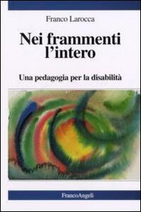 Nei frammenti l'intero. Una pedagogia per la disabilità - Franco Larocca - copertina