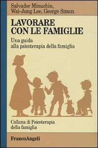 Lavorare con le famiglie. Una guida alla psicoterapia della famiglia - Salvador Minuchin,Wai-Yung Lee,George M. Simon - copertina