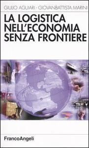 La logistica nell'economia senza frontiere - Giulio Aguiari,Giovanbattista Marini - copertina