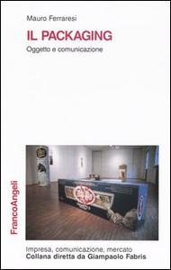 Libro Il packaging. Oggetto e comunicazione Mauro Ferraresi