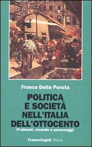 Politica e società nell'Italia dell'Ottocento. Problemi, vicende e personaggi - Franco Della Peruta - copertina