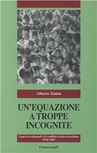 Un' equazione a troppe incognite. I paesi occidentali e il conflitto arabo-israeliano (1950-1967) - Alberto Tonini - copertina