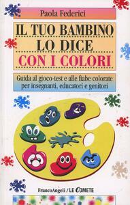 Il tuo bambino lo dice con i colori. Guida al gioco-test e alle fiabe colorate per insegnanti, educatori e genitori - Paola Federici - copertina