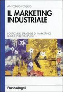 Il marketing industriale. Politiche e strategie di marketing business-to-business - Antonio Foglio - copertina